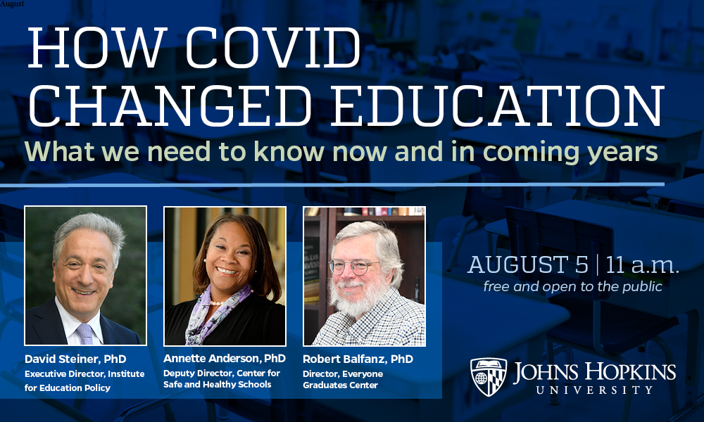 How Covid Changed Education Banner August 5, 11 am. Featuring: Annette Anderson, deputy director of Johns Hopkins Center for Safe and Healthy Schools Robert Balfanz, director of the Johns Hopkins Everyone Graduates Center David Steiner, executive director of the Johns Hopkins Institute for Education Policy